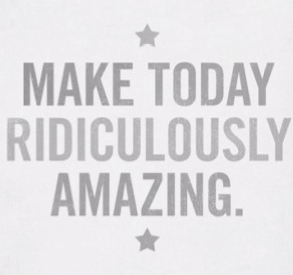 Favorite Quotes - Make today ridiculously amazing