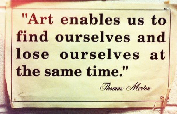 Favorite Quotes - Art enables us to find ourselves and lose ourselves at the same time